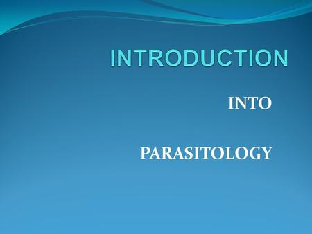 INTO PARASITOLOGY. PARASITOLOGY is a science that studies a phenomenon of parasitism. PARASITISM is the association between a host and a parasite. PARASITE.