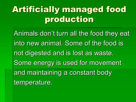 Artificially managed food production Animals don't turn all the food they eat into new animal. Some of the food is not digested and is lost as waste. Some.
