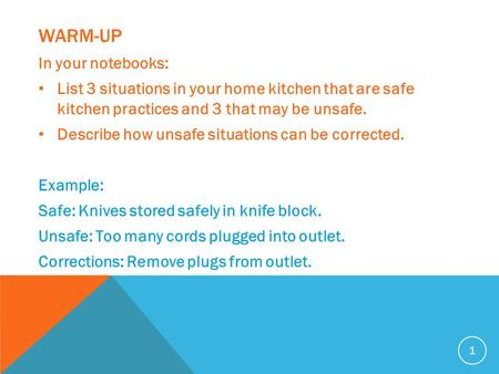 WARM-UP In your notebooks: List 3 situations in your home kitchen that are safe kitchen practices and 3 that may be unsafe. Describe how unsafe situations.