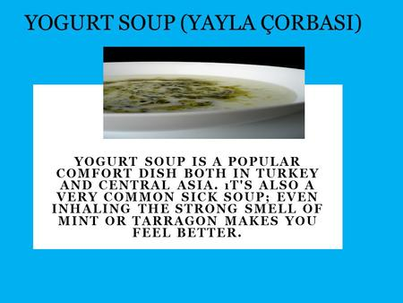 YOGURT SOUP IS A POPULAR COMFORT DISH BOTH IN TURKEY AND CENTRAL ASIA. ıT'S ALSO A VERY COMMON SICK SOUP; EVEN INHALING THE STRONG SMELL OF MINT OR TARRAGON.