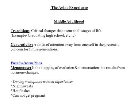 The Aging Experience Middle Adulthood Transitions: Critical changes that occur at all stages of life. (Example- Graduating high school, etc…) Generativity: