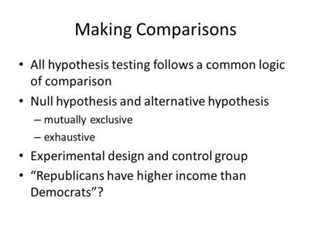 Making Comparisons All hypothesis testing follows a common logic of comparison Null hypothesis and alternative hypothesis – mutually exclusive – exhaustive.
