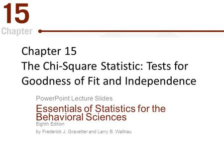 Chapter 15 The Chi-Square Statistic: Tests for Goodness of Fit and Independence PowerPoint Lecture Slides Essentials of Statistics for the Behavioral.