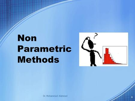 Non Parametric Methods Dr. Mohammed Alahmed 1. Learning Objectives 1.Distinguish Parametric & Nonparametric Test Procedures. 2.Explain commonly used Nonparametric.