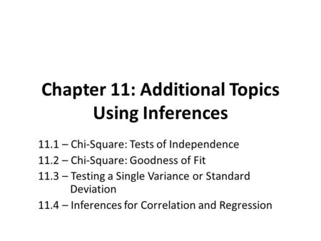 Chapter 11: Additional Topics Using Inferences 11.1 – Chi-Square: Tests of Independence 11.2 – Chi-Square: Goodness of Fit 11.3 – Testing a Single Variance.