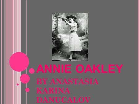 ANNIE OAKLEY BY ANASTASIA KARINA DANUCALOV. EARLY LIFE I was born Phoebe Ann Mosey in a log cabin on August 13, 1860 in Woodland, Ohio You probably know.
