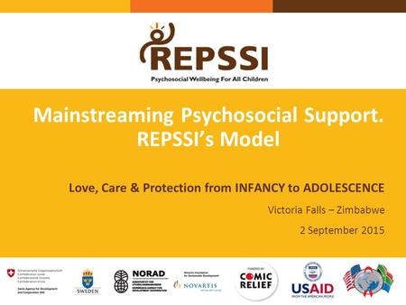 Mainstreaming Psychosocial Support. REPSSI's Model Love, Care & Protection from INFANCY to ADOLESCENCE Victoria Falls – Zimbabwe 2 September 2015.