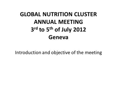 GLOBAL NUTRITION CLUSTER ANNUAL MEETING 3 rd to 5 th of July 2012 Geneva Introduction and objective of the meeting.
