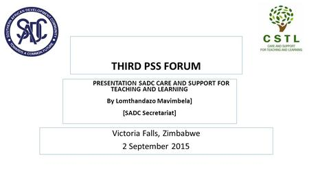 THIRD PSS FORUM Victoria Falls, Zimbabwe 2 September 2015 PRESENTATION SADC CARE AND SUPPORT FOR TEACHING AND LEARNING By Lomthandazo Mavimbela] [SADC.