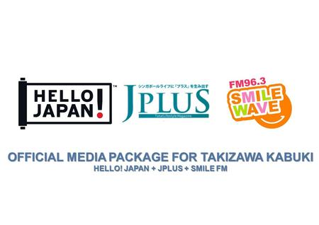 OFFICIAL MEDIA PACKAGE FOR TAKIZAWA KABUKI HELLO! JAPAN + JPLUS + SMILE FM ™
