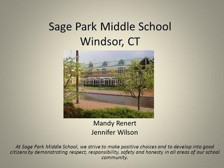 Sage Park Middle School Windsor, CT Mandy Renert Jennifer Wilson At Sage Park Middle School, we strive to make positive choices and to develop into good.
