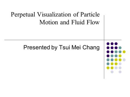 Perpetual Visualization of Particle Motion and Fluid Flow Presented by Tsui Mei Chang.