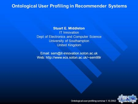 Ontological user profiling seminar 1.10.2002 Ontological User Profiling in Recommender Systems Stuart E. Middleton IT Innovation Dept of Electronics and.