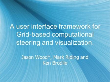 A user interface framework for Grid-based computational steering and visualization. Jason Wood*, Mark Riding and Ken Brodlie.