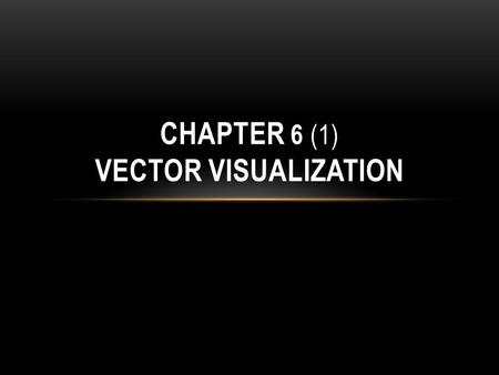 CHAPTER 6 (1) VECTOR VISUALIZATION. OUTLINE Vector datasets are samplings of vector fields over discrete spatial domains Visualizing Vector A number of.
