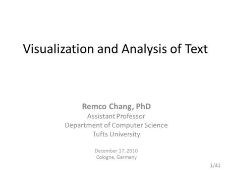 1/41 Visualization and Analysis of Text Remco Chang, PhD Assistant Professor Department of Computer Science Tufts University December 17, 2010 Cologne,