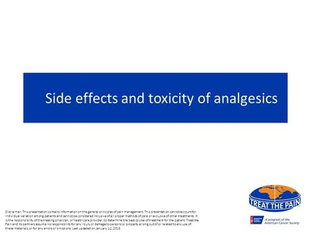 Side effects and toxicity of analgesics Disclaimer: This presentation contains information on the general principles of pain management. This presentation.