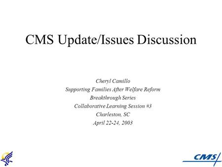 CMS Update/Issues Discussion Cheryl Camillo Supporting Families After Welfare Reform Breakthrough Series Collaborative Learning Session #3 Charleston,