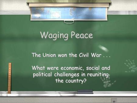 Waging Peace The Union won the Civil War... What were economic, social and political challenges in reuniting the country? The Union won the Civil War...