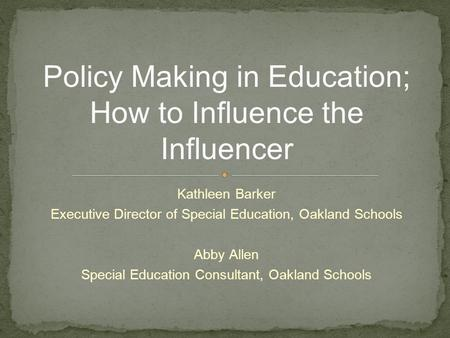 Kathleen Barker Executive Director of Special Education, Oakland Schools Abby Allen Special Education Consultant, Oakland Schools Policy Making in Education;