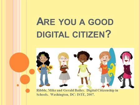A RE YOU A GOOD DIGITAL CITIZEN ? Ribble, Mike and Gerald Bailey. Digital Citizenship in Schools. Washington, DC: ISTE, 2007.