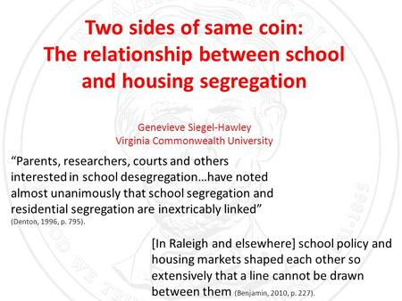 "Two sides of same coin: The relationship between school and housing segregation Genevieve Siegel-Hawley Virginia Commonwealth University ""Parents, researchers,"