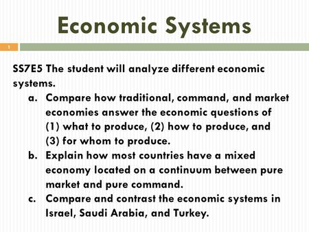 Economic Systems SS7E5 The student will analyze different economic systems. a.Compare how traditional, command, and market economies answer the economic.