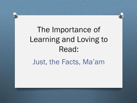 The Importance of Learning and Loving to Read: Just, the Facts, Ma'am.