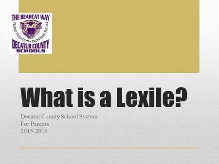 What is a Lexile? Decatur County School System For Parents 2015-2016.