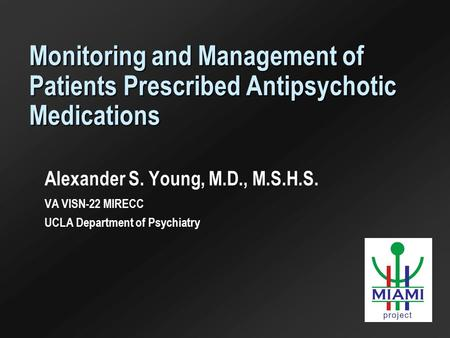 Monitoring and Management of Patients Prescribed Antipsychotic Medications Alexander S. Young, M.D., M.S.H.S. VA VISN-22 MIRECC UCLA Department of Psychiatry.