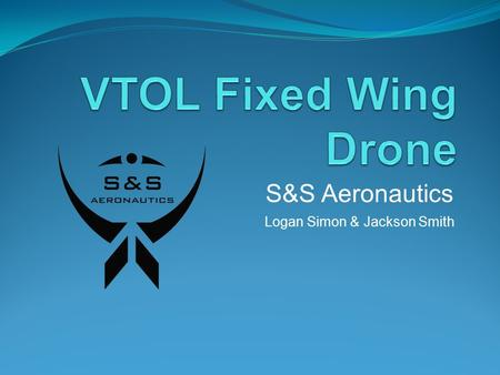 Logan Simon & Jackson Smith S&S Aeronautics. Problem Statement Drones are extremely useful in many applications including Aerial photography, Search and.