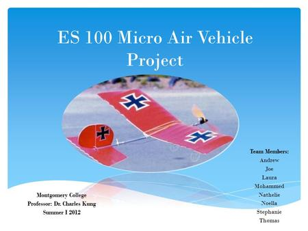 ES 100 Micro Air Vehicle Project Montgomery College Professor: Dr. Charles Kung Summer I 2012 Team Members: Andrew Joe Laura Mohammed Nathelie Noella Stephanie.