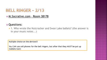  M.Socrative.com – Room 38178  Questions:  1. Who wrote the Nutcracker and Swan Lake ballets? (the answer is in your music notes...) Multiple choice.