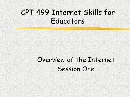 CPT 499 Internet Skills for Educators Overview of the Internet Session One.
