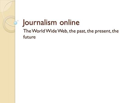 Journalism online The World Wide Web, the past, the present, the future.