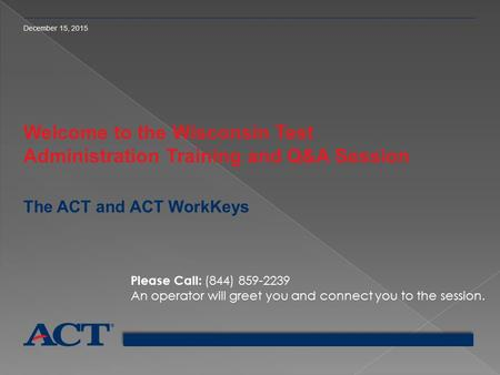 December 15, 2015 Welcome to the Wisconsin Test Administration Training and Q&A Session The ACT and ACT WorkKeys Please Call: (844) 859-2239 An operator.
