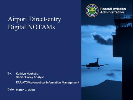 By: Date: Federal Aviation Administration Airport Direct-entry Digital NOTAMs Kathlyn Hoekstra Senior Policy Analyst FAA/ATO/Aeronautical Information Management.