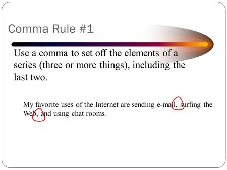 © Capital Community College Use a comma to set off the elements of a series (three or more things), including the last two. My favorite uses of the Internet.