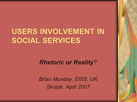 1 USERS INVOLVEMENT IN SOCIAL SERVICES Rhetoric or Reality? Brian Munday, EISS, UK Skopje, April 2007.