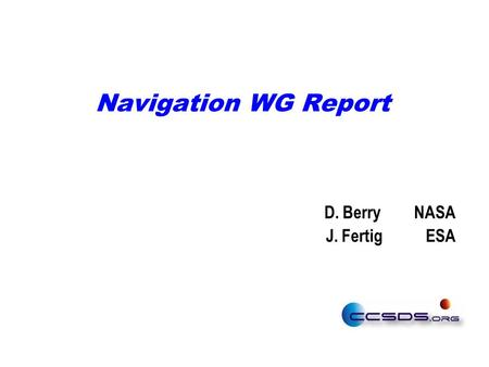 Navigation WG Report D. Berry NASA J. Fertig ESA.