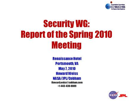 Security WG: Report of the Spring 2010 Meeting Renaissance Hotel Portsmouth, VA May 7, 2010 Howard Weiss NASA/JPL/Cobham +1-443-430-8089.