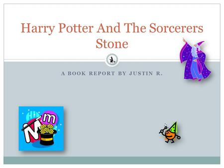A BOOK REPORT BY JUSTIN R. Harry Potter And The Sorcerers Stone.