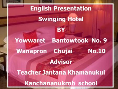 English Presentation Swinging Hotel BY Yowwaret Bantowtook No. 9 Wanapron Chujai No.10 Advisor Teacher Jantana Khamanukul Kanchananukroh school.
