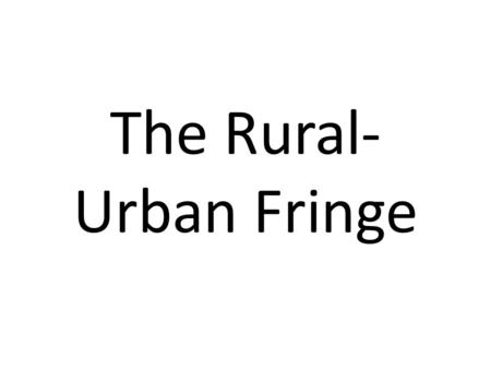 The Rural- Urban Fringe. The Fringe The Rural-Urban fringe is the name given to the land at the edge of an urban area, where there is often a huge mixture.