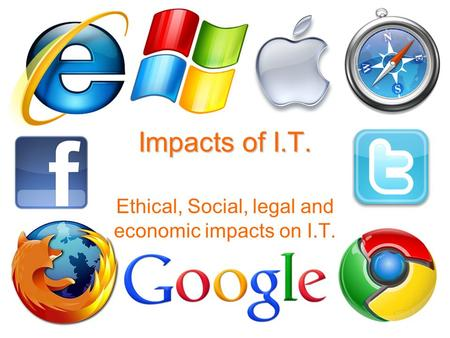 Impacts of I.T. Ethical, Social, legal and economic impacts on I.T.