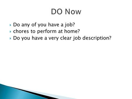  Do any of you have a job?  chores to perform at home?  Do you have a very clear job description?