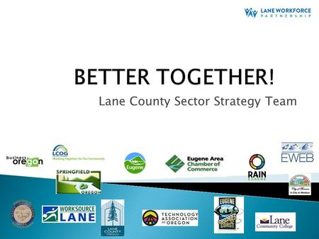"Lane County Sector Strategy Team. ""Businesses are tired of all the groups coming and talking to them…and then nothing ever happens"" ""We can't all talk."
