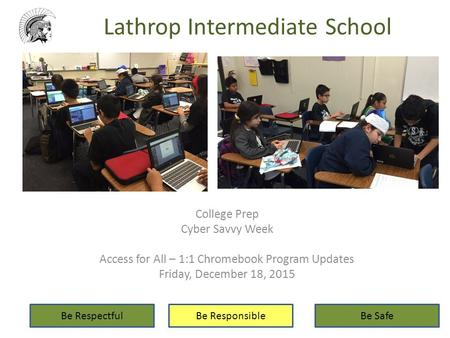 Lathrop Intermediate School College Prep Cyber Savvy Week Access for All – 1:1 Chromebook Program Updates Friday, December 18, 2015 Be RespectfulBe ResponsibleBe.
