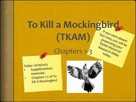 Today: 10/19/2015 Supplementary materials Chapters 1-2 of To Kill A Mockingbird If you were absent last class, you will be presenting your TKAM Historical.