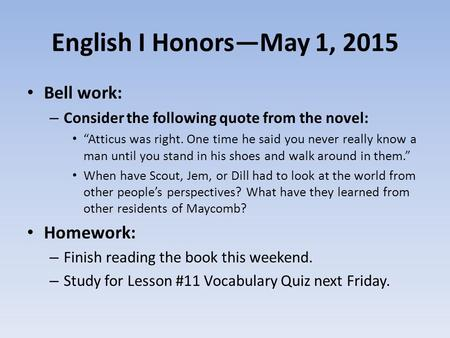 "English I Honors—May 1, 2015 Bell work: – Consider the following quote from the novel: ""Atticus was right. One time he said you never really know a man."